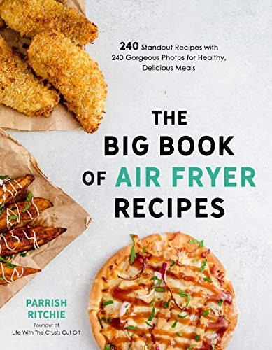 The Big Book of Air Fryer Recipes: 240 Standout Recipes with 240 Gorgeous Photos for Healthy, Delicious Meals