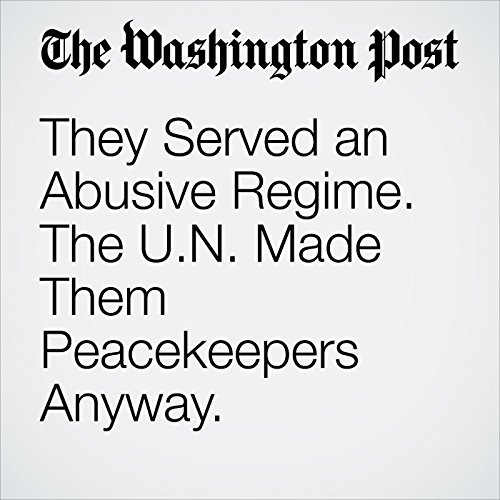 They Served an Abusive Regime. The U.N. Made Them Peacekeepers Anyway. cover art