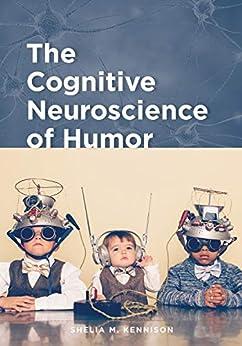 The Cognitive Neuroscience of Humor (English Edition) par [Shelia M. Kennison]