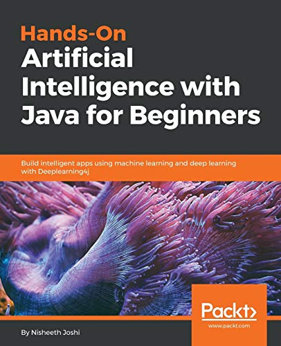 Hands-On Artificial Intelligence with Java for Beginners: Build intelligent apps using machine learning and deep learning with Deeplearning4j