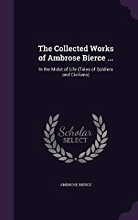The Collected Works of Ambrose Bierce ...: In the Midst of Life (Tales of Soldiers and Civilians)