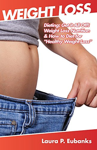 "Weight Loss: Dieting: Get it All Off! Weight Loss Nutrition, & How to Diet for ""Healthy Weight Loss"" (Lose Weight Fast, Simple Weight Loss, Weight Loss ... Fat, Rapid Weight Loss,"