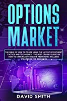 Options Market: The Bible Of How To Trade Using The Latest Investment Tactics And Techniques. The Best Crash Course On How To Earn Passive Income From Home. Includes Strategies For Beginners.