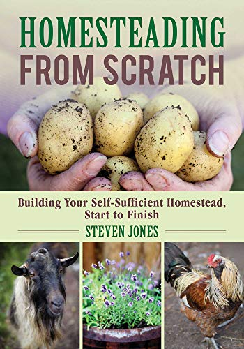 Homesteading From Scratch: Building Your Self-Sufficient Homestead, Start to Finish by [Steven Jones]