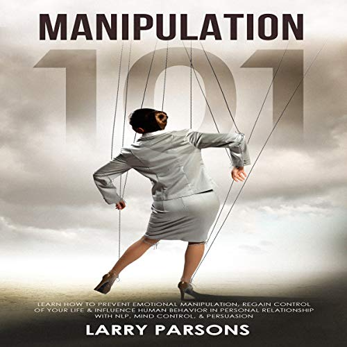 Manipulation 101: Learn How to Prevent Emotional Manipulation, Regain Control of Your Life & Influence Human Behavior in Personal Relationship with NLP, Mind Control, & Persuasion audiobook cover art