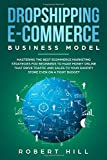 Dropshipping E-Commerce Business Model: Mastering The Best Ecommerce Marketing Strategies For Beginners to Make Money Online That Drive Traffic and