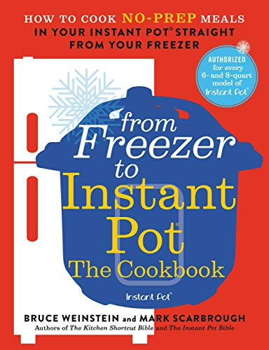 From Freezer to Instant Pot: The Cookbook: How to Cook No-Prep Meals in Your Instant Pot Straight from Your Freezer by [Bruce Weinstein, Mark Scarbrough]