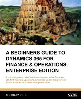 A Beginners Guide to Dynamics 365 for Finance & Operations, Enterprise Edition (Introduction Guides) (Volume 5)