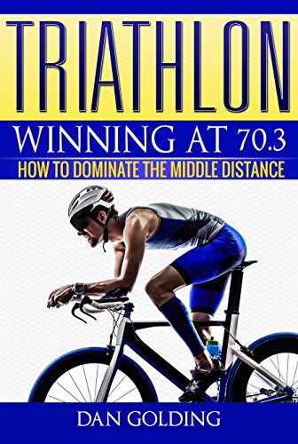 Triathlon: Winning at 70.3: How To Dominate The Middle Distance