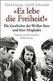 """""""Es lebe die Freiheit!"""": Die Geschichte der Weißen Rose und ihrer Mitglieder in Dokumenten und Berichten - Ulrich Chaussy"""