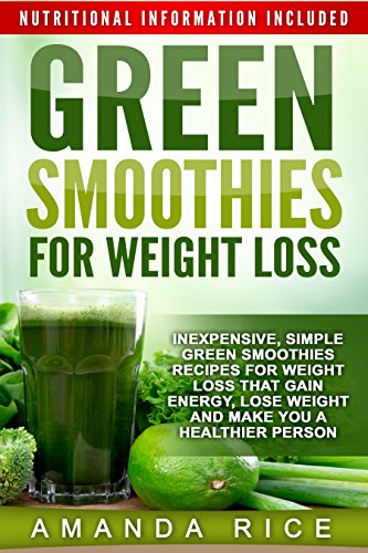 Green Smoothies For Weight Loss Inexpensive Simple Green Smoothies Recipes For Weight Loss That Gain Energy Lose Weight And Make You A Healthier Person Kindle Edition By Rice Amanda Cookbooks Food