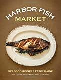 Harbor Fish Market: Seafood Recipes from Maine
