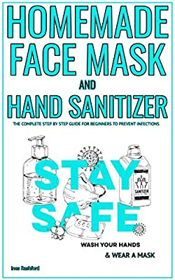 HOMEMADE FACE MASK AND HAND SANITIZER: The Complete Step by Step Guide for Beginners to Prevent Infections - 2 Books in 1- Including Tips (Reusable, Washable, Cotton Mask and Hand Sanitizers)