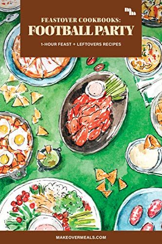 Feastover Cookbooks: Football Party: 1-Hour Feast for Homegating + Leftovers Recipes (Feastovers by Makeover Meals) (English Edition)