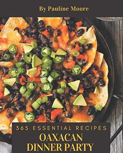 365 Essential Oaxacan Dinner Party Recipes: From The Oaxacan Dinner Party Cookbook To The Table