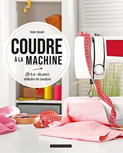 Coudre à la machine: Le b.a.-ba pour débuter en couture