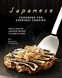 Japanese Cookbook for Everyday Cooking: Easy & Healthy Japanese Recipes to Cook at Home by [Sophia Freeman]