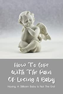 How To Cope With The Pain Of Losing A Baby: Having A Stillborn Baby Is Not The End: Fatherhood Book