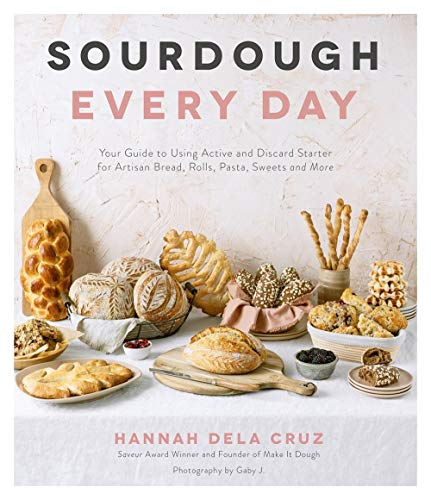 Sourdough Every Day: Your Guide to Using Active and Discard Starter for Artisan Bread, Rolls, Pasta, Sweets and More