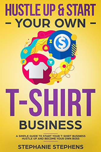 Hustle Up & Start Your Own T-Shirt Business (English Edition)