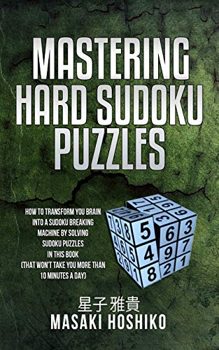 Mastering Hard Sudoku Puzzles: How To Transform You Brain Into A Sudoku Breaking Machine By Solving Sudoku Puzzles In This Book (That Won'T Take You More Than 10 Minutes A Day) [Idioma Inglés]