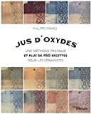 Jus d'oxydes: Une méthode pratique et plus de 460 recettes pour les céramistes