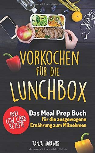 Vorkochen für die Lunchbox: Das Meal Prep Buch für die ausgewogene Ernährung zum Mitnehmen ( gesund Sattessen inkl. Low Carb Rezepte ) (Lunchboxrezepte, Band 1)