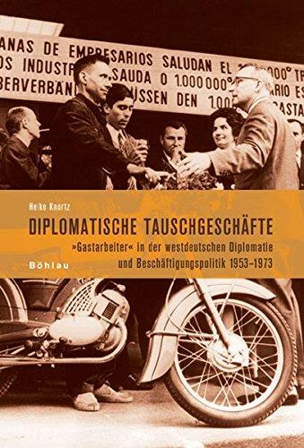 Diplomatische Tauschgeschäfte: Gastarbeiter in der westdeutschen Diplomatie und Beschäftigungspolitik 1953-1973