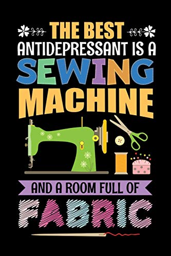 The Best Antidepressant Is A Sewing Machine And A Room Full Of Fabric: Sewing Journal, Sewer Notebook, Gift for Sewers Seamstress, Quilter Presents, Sew Quilting Planner