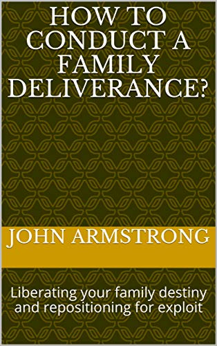 How to conduct a family deliverance?: Liberating your family destiny and repositioning for exploit (01 Book 1) (English Edition)