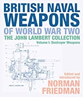 British Naval Weapons of World War Two: The John Lambert Collection: Destroyer Weapons (John Lambert Collection Vol 1)