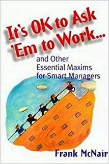 It's OK to Ask 'Em to Work...: and Other Essential Maxims for Smart Managers
