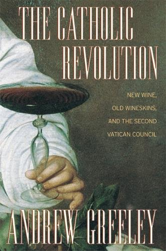 The Catholic Revolution: New Wine, Old Wineskins and the Second Vatican Council