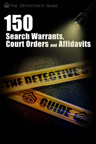150 Search Warrants, Court Orders, and Affidavits (The Detective's Guide Book 1)