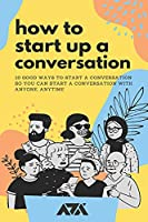 How To Start Up a Conversation: 10 Good Ways To Start a Conversation So You Can Start A Conversation With Anyone, Anytime