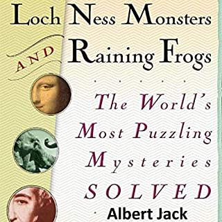 Loch Ness Monsters and Raining Frogs     The World's Most Puzzling Mysteries Solved              Written by:                                                                                                                                 Albert Jack                               Narrated by:                                                                                                                                 Albert Jack                      Length: 6 hrs and 29 mins     Not rated yet     Overall 0.0
