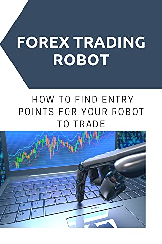 Forex Trading Robot: How To Find Entry Points For Your Robot To Trade: Forex Trading Robot For Beginners (English Edition)