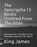 The Apocrypha 15 Books Omitted From The Bible: Removed From The Bible by The Protestant Church In The 1800's