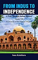 From Indus to Independence - A Trek Through Indian History: Vol VIII A Chronicle of the Imperial Mughals