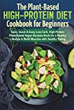 The Plant-Based High-Protein Diet Cookbook for Beginners: Tasty, Quick & Easy Low-Carb, High-Protein Plant-Based Vegan Recipes Book for a Healthy Lifestyle & Build Muscles with Healthy Eating