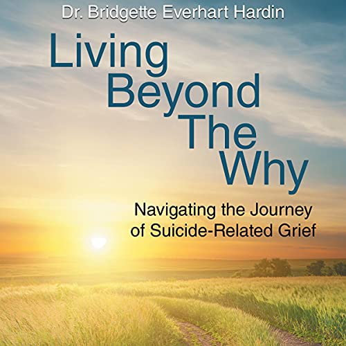 Living Beyond the Why: Navigating the Journey of Suicide Related Grief Audiobook By Dr. Bridgette Everhart Hardin cover art