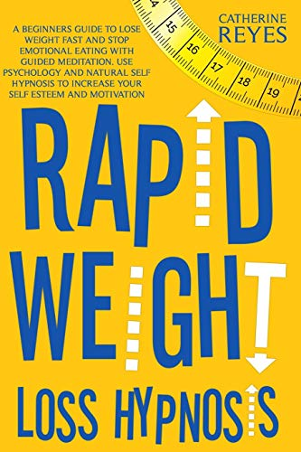 Rapid Weight Loss Hypnosis: A Beginners Guide To Lose Weight Fast And Stop Emotional Eating With Guided Meditation. Use Psychology And Natural Self Hypnosis To Increase Your Self Esteem And Motivation