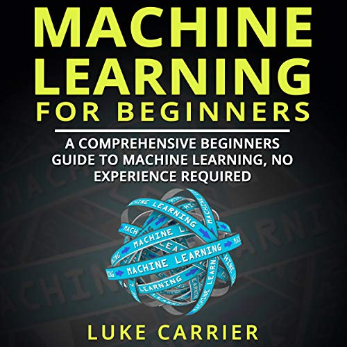 Machine Learning for Beginners: A Comprehensive Beginners Guide to Machine Learning, No Experience Required! audiobook cover art