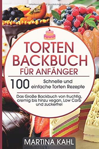Torten Backbuch für Anfänger: 100 Schnelle und einfache Torten Rezepte - Das Große Backbuch von fruchtig, cremig bis hinzu vegan, Low Carb und zuckerfrei