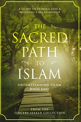 The Sacred Path to Islam: A Guide to Seeking Allah (God) & Building a Relationship (Understanding Islam   Learn Islam   Basic Beliefs of Islam   Islam Beliefs and Practices)