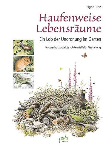 Haufenweise Lebensräume: Ein Lob der Unordnung im Garten - Naturschutzprojekte, Artenvielfalt, Gestaltung