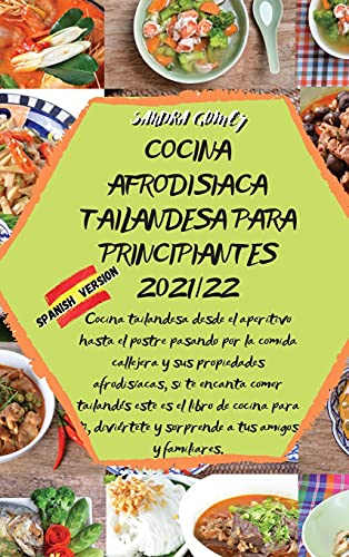 COCINA AFRODISIACA TAILANDESA PARA PRINCIPIANTES 2021/22: Cocina tailandesa desde el aperitivo hasta el postre pasando por la comida callejera y sus ... es el libro de cocina para ti, diviértete y s
