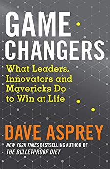 [Dave Asprey]のGame Changers: What Leaders, Innovators and Mavericks Do to Win at Life (English Edition)