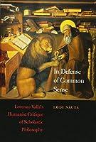 In Defense of Common Sense: Lorenzo Valla's Humanist Critique of Scholastic Philosophy (I Tatti Studies in Italian Renaissance History)