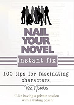 Nail Your Novel Instant Fix: 100 tips for fascinating characters by [Roz Morris]
